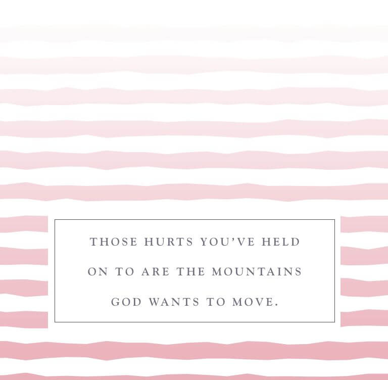 Those hurts you've held on to are the mountains God wants to move